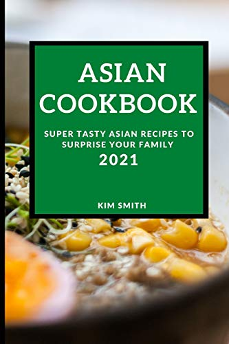 ASIAN COOKBOOK 2021: SUPER TASTY ASIAN RECIPES TO SURPRISE YOUR FAMILY