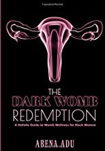 The Dark Womb Redemption: A holistic guide to womb wellness for Black women.