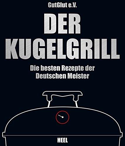 Der Kugelgrill: Die besten Rezepte der Deutschen Meister