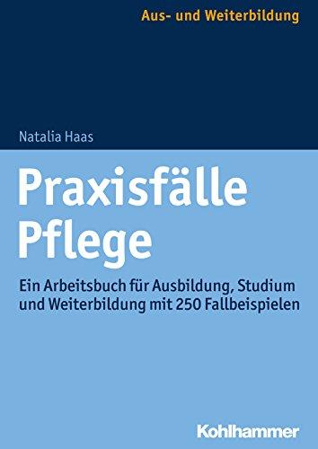Praxisfälle Pflege: Ein Arbeitsbuch für Ausbildung, Studium und Weiterbildung mit 250 Fallbeispielen