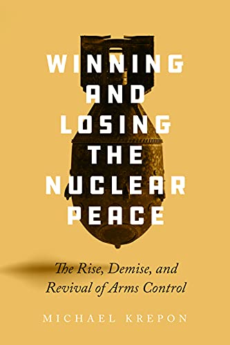 Winning and Losing the Nuclear Peace: The Rise, Demise, and Revival of Arms Control