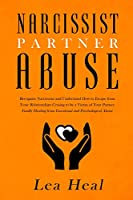 Narcissist Partner Abuse: Recognize Narcissism and Understand How to Escape from Toxic Relationships Ceasing to be a Victim of Your Partner. Finally Healing from Emotional and Psychological Abuse