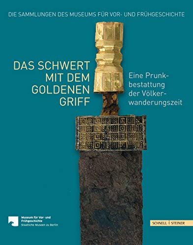 Das Schwert mit dem goldenen Griff: Eine Prunkbestattung der Völkerwanderungszeit (Die Sammlungen des Museums für Vor- und Frühgeschichte, Band 5)