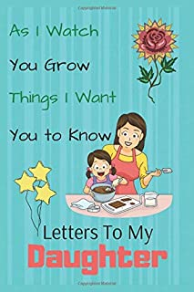 As I Watch You Grow Things I Want You to Know - Letters to My Daughter: Blank Journal, A Best Gift for New Mothers, Parent...