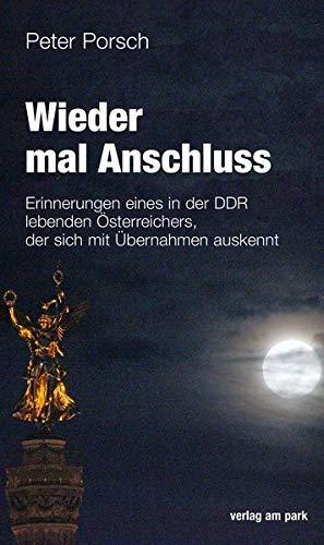 Wieder mal Anschluss: Erinnerungen eines in der DDR lebenden Österreichers, der sich mit Übernahmen auskennt (verlag am park)