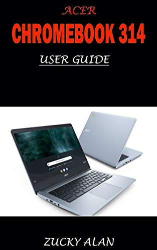 ACER CHROMEBOOK 314 USER GUIDE: The Illustrated Quick Step By Step Guide To Using Your Computer For Beginners And Seniors To Setup And Use Chromebook With Helpful Shortcuts, Tips And Tricks