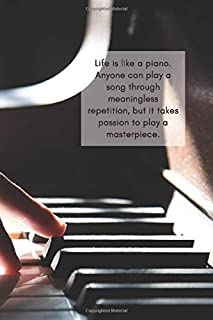 Life is like a piano. Anyone can play a song through meaningless repetition, but it takes passion to play a masterpiece.: ...