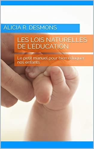 Les lois naturelles de l'éducation: Le petit manuel pour bien éduquer nos enfants