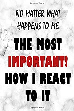 No Matter What Happens To Me The Most Important How I React To It