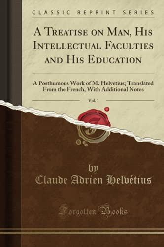 A Treatise on Man, His Intellectual Faculties and His Education, Vol. 1: A Posthumous Work of M. Helvetius; Translated From the French, With Additional Notes (Classic Reprint)