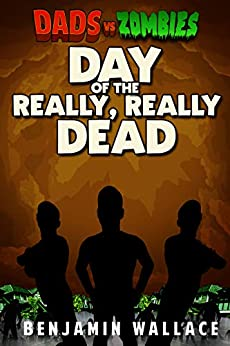 Day of the Really, Really Dead: A Dads vs. Zombies Story (Dads vs. Series) by [Benjamin Wallace]