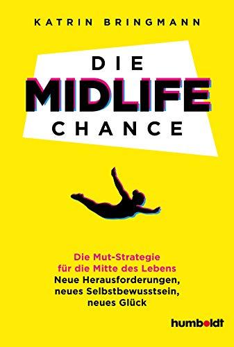 Die Midlife Chance: Die Mut-Strategie für die Mitte des Lebens: Neue Herausforderungen, neues Selbstbewusstsein, neues Glück