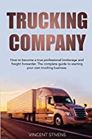 Trucking Company: How to become a true professional brokerage and freight forwarder. The complete guide to starting your own trucking business