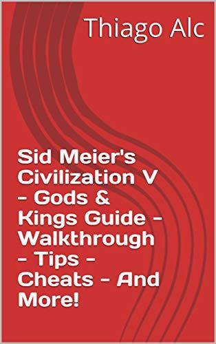 Sid Meier's Civilization V - Gods & Kings Guide - Walkthrough - Tips - Cheats - And More! (English Edition)