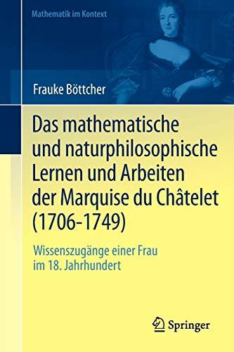 Das mathematische und naturphilosophische Lernen und Arbeiten der Marquise du Châtelet (1706-1749): Wissenszugänge einer Frau im 18. Jahrhundert (Mathematik im Kontext)