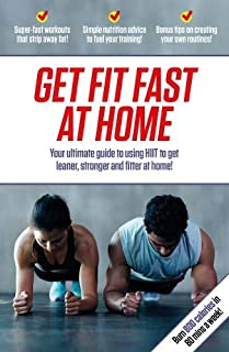Get Fit Fast At Home: Your ultimate guide to using HIIT to get leaner, stronger and fitter at home!