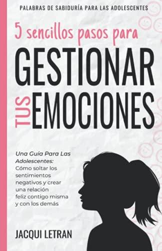 5 sencillos pasos para gestionar tus emociones: Una guía para las adolescentes: Cómo soltar los sentimientos negativos y crear una relación feliz ... (Palabras de Sabiduría Para los Adolescentes)