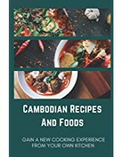 Cambodian Recipes And Foods: Gain A New Cooking Experience From Your Own Kitchen: Cambodia Famous Cuisine
