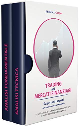 TRADING NEI MERCATI FINANZIARI: Scopri tutti i segreti sull' analisi tecnica e fondamentale. La guida completa a tutte le tecniche operative di base e i segreti del trading per borsa e forex.