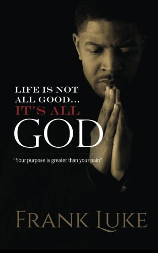 Life Is Not All Good... Its All God: Your purpose is greater than your pain