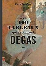 Les 100 tableaux qui racontent Degas de Pascal Bonafoux