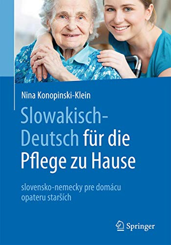 Slowakisch-Deutsch für die Pflege zu Hause: slovensko-nemecky pre domácu opateru starších (Slowakisch-Deutsch fur die Pflege zu Hause: Slovensky a Nemecky Pre Domace Opatrovanie Starsich)