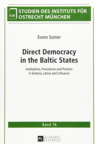 Direct Democracy in the Baltic States: Institutions, Procedures and Practice in Estonia, Latvia and Lithuania (Studien des Instituts für Ostrecht München, Band 76)