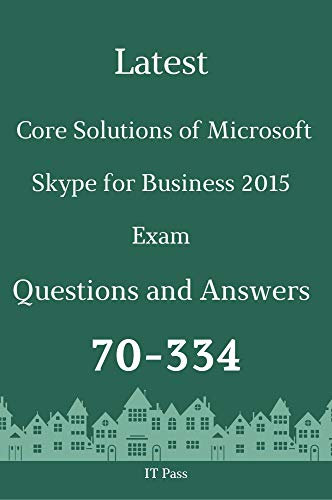 Latest Core Solutions of Microsoft Skype for Business 2015 Exam 70-334 Questions and Answers: Guide for Real Exam (English Edition)