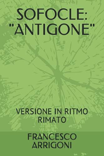 "SOFOCLE: ""ANTIGONE"": VERSIONE IN RITMO RIMATO DI FRANCESCO ARRIGONI"