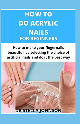 HOW TO DO ACRYLIC NAILS FOR BEGINNERS: How to make your fingernails beautiful by making the right choice of artificial nails and do it the best way