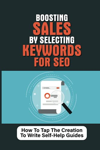 Boosting Sales By Selecting Keywords For SEO: How To Tap The Creation To Write Self-Help Guides: How To Create Market