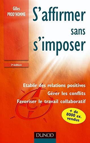 S'affirmer sans s'imposer - 3ème édition: Techniques d'affirmation de soi pour gérer les conflits, établir des relations positives et favorise
