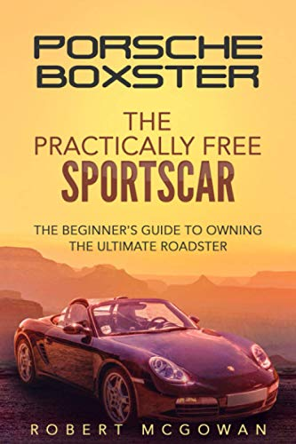 Porsche Boxster: The Practically Free Sportscar: The Beginner's Guide to Owning the Ultimate Roadster (Practically Free Porsche)