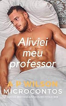 Aliviei meu Professor [Contos Eróticos Vol.31] (A P Wilson) por [A P Wilson]