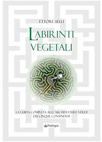 Labirinti vegetali. La guida completa alle architetture verdi dei cinque continenti. Ediz. illustrata