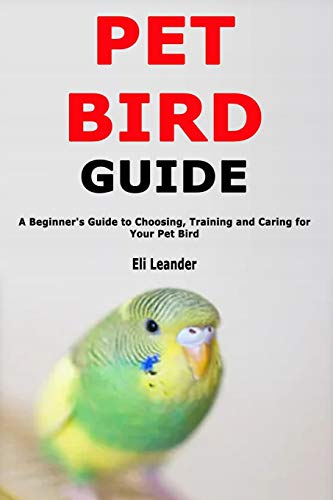 Pet Bird Guide: A Beginner's Guide to Choosing, Training and Caring for Your Pet Bird