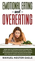 Emotional Eating and Overeating: Learn How to Stop Binge Eating Disorder and Compulsive Overeating by Developing a Healthy Relationship with Food and Quick Excess Weight Loss through Mindfulness Eating Solution