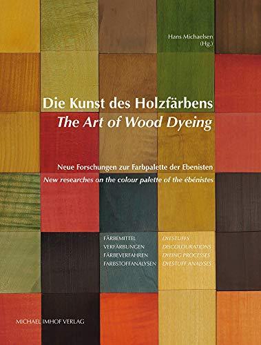 Die Kunst des Holzfärbens / The Art of Wood Dyeing: Neue Forschungen zur Farbpalette der Ebenisten / New researches on the colour palette of the ébénistes