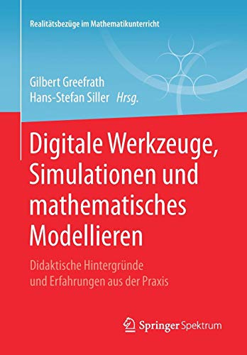 Digitale Werkzeuge, Simulationen und mathematisches Modellieren: Didaktische Hintergründe und Erfahrungen aus der Praxis (Realitätsbezüge im Mathematikunterricht)