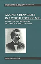 Against Cheap Grace in a World Come of Age: An Intellectual Biography of Clayton Powell, 1865–1953 (Martin Luther King Jr. Memorial Studies in Religion, Culture, and Social Development)