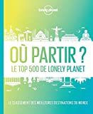 Où partir ? 2ed - Le top 500 de Lonely Planet - 2ed