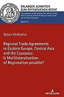 The Regional Trade Agreements in the Eastern Europe, Central Asia and the Caucasus: Is Multilateralization of Regionalism Possible? (Erlanger Schriften Zum Oeffentlichen Recht)
