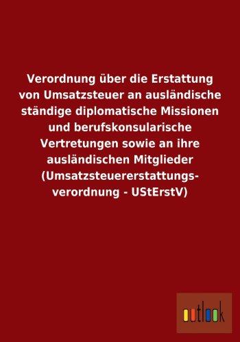 Preisvergleich Produktbild Verordnung über die Erstattung von Umsatzsteuer an ausländische ständige diplomatische Missionen und berufskonsularische Vertretungen sowie an ihre ... verordnung - UStErstV)