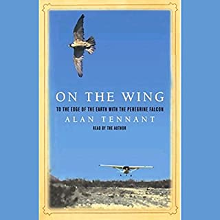 On the Wing     To the Edge of the Earth with the Peregrine Falcon              By:                                                                                                                                 Alan Tennant                               Narrated by:                                                                                                                                 Alan Tennant                      Length: 5 hrs and 28 mins     18 ratings     Overall 3.6