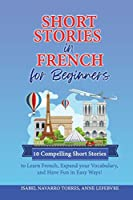 Short Stories in French for Beginners: 10 Compelling Short Stories to Learn French, Expand your Vocabulary, and Have Fun in Easy Ways!