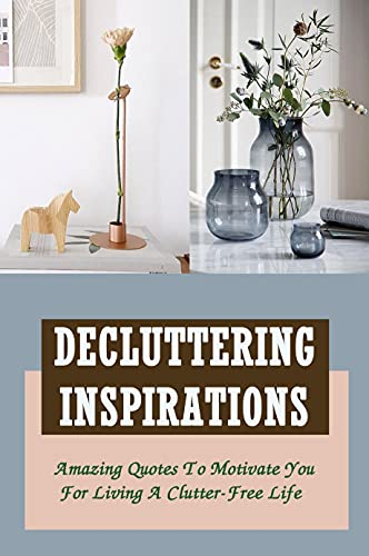 Decluttering Inspirations: Amazing Quotes To Motivate You For Living A Clutter-Free Life: Quotes That Will Empower You To Declutter Anything (English Edition)