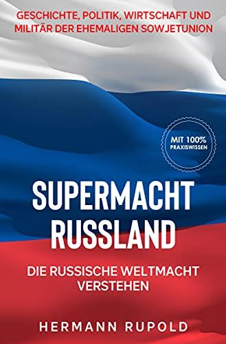 Supermacht Russland – Die russische Weltmacht verstehen: Geschichte, Politik, Wirtschaft und Militär der ehemaligen Sowjetunion (Supermächte 2)