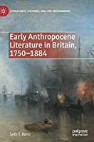 Early Anthropocene Literature in Britain, 1750–1884 (Literatures, Cultures, and the Environment)