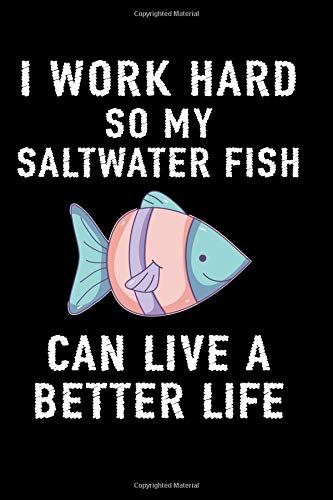 I Work Hard So My Saltwater Fish Can Live A Better Life: A Blank Lined Journal For The Saltwater Fish Lover