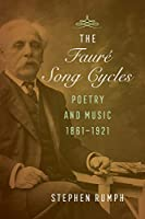 The Faure Song Cycles: Poetry and Music, 1861–1921